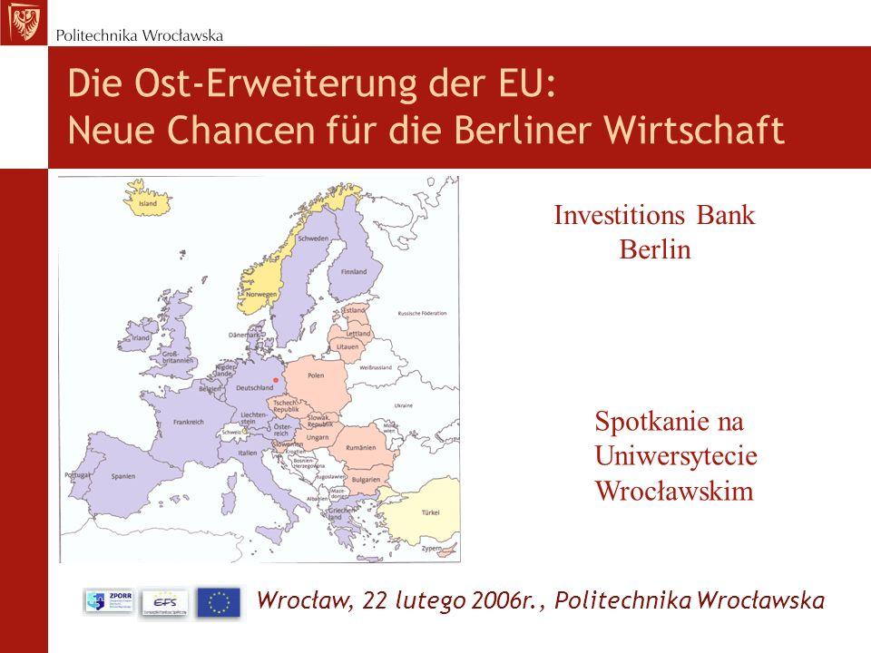 Wrocław, 22 lutego 2006r., Politechnika Wrocławska Die Ost-Erweiterung der EU: Neue Chancen für die Berliner Wirtschaft Investitions Bank Berlin Spotk