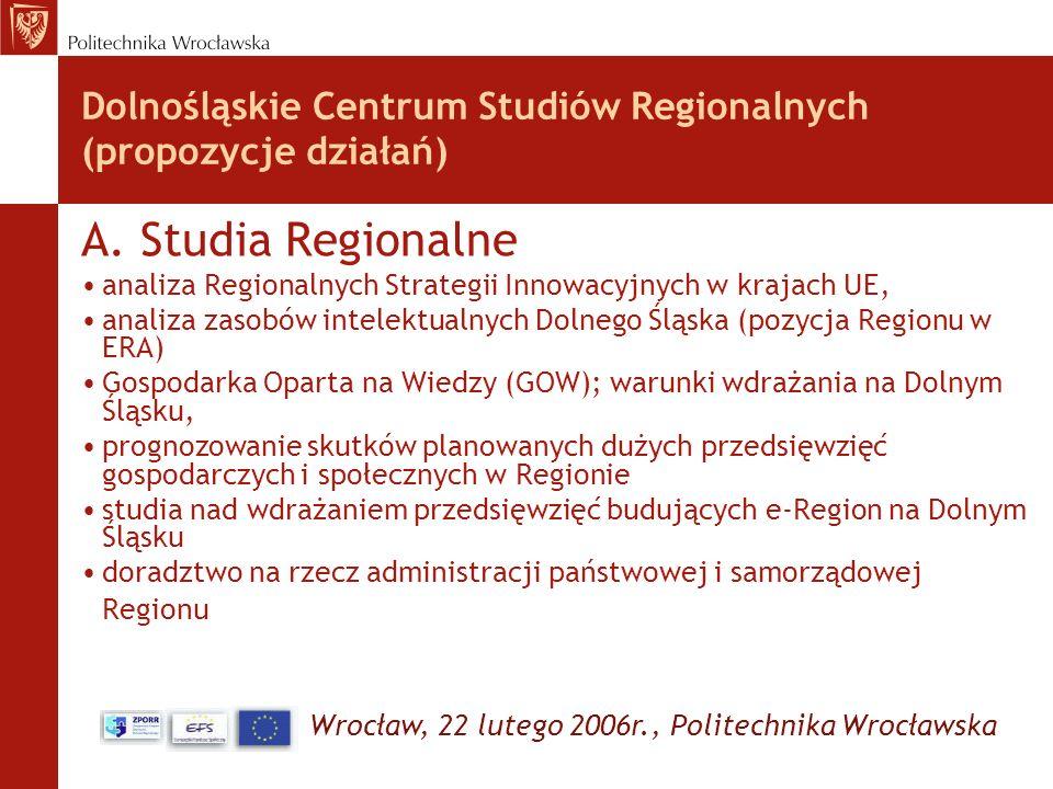 Wrocław, 22 lutego 2006r., Politechnika Wrocławska Dolnośląskie Centrum Studiów Regionalnych (propozycje działań) A. Studia Regionalne analiza Regiona
