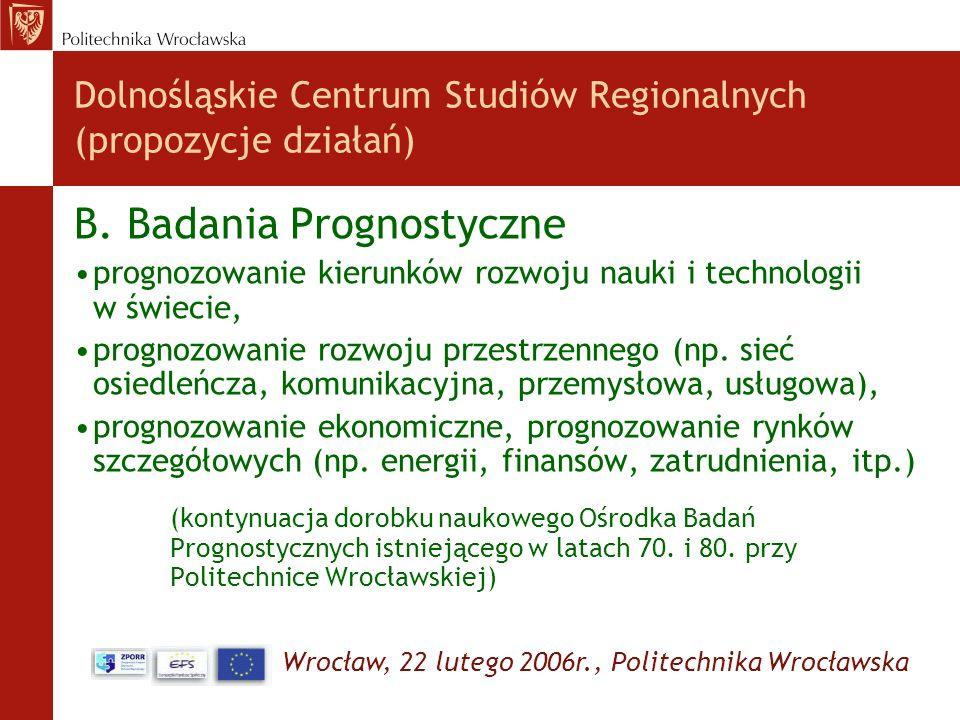 Wrocław, 22 lutego 2006r., Politechnika Wrocławska Dolnośląskie Centrum Studiów Regionalnych (propozycje działań) B. Badania Prognostyczne prognozowan