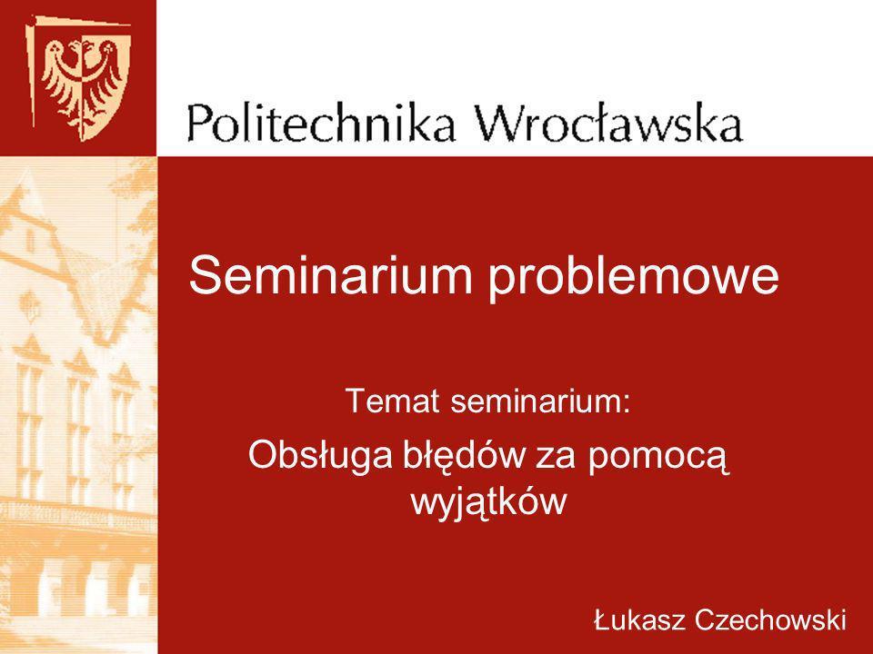 Seminarium problemowe Temat seminarium: Obsługa błędów za pomocą wyjątków Łukasz Czechowski