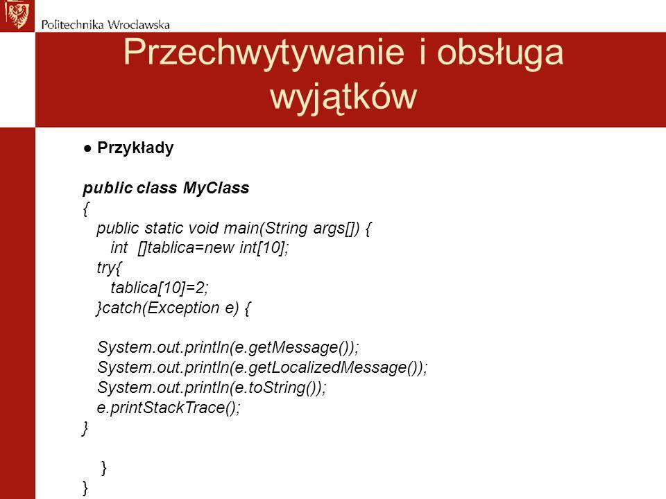 Przechwytywanie i obsługa wyjątków Przykłady public class MyClass { public static void main(String args[]) { int []tablica=new int[10]; try{ tablica[10]=2; }catch(Exception e) { System.out.println(e.getMessage()); System.out.println(e.getLocalizedMessage()); System.out.println(e.toString()); e.printStackTrace(); } }