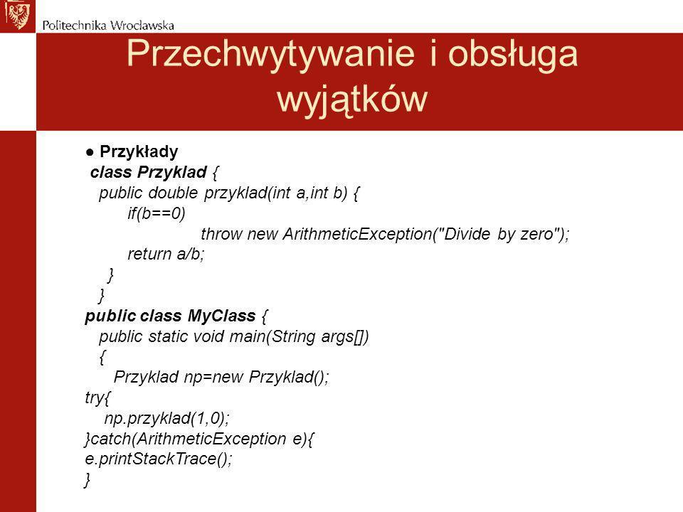 Przechwytywanie i obsługa wyjątków Przykłady class Przyklad { public double przyklad(int a,int b) { if(b==0) throw new ArithmeticException( Divide by zero ); return a/b; } public class MyClass { public static void main(String args[]) { Przyklad np=new Przyklad(); try{ np.przyklad(1,0); }catch(ArithmeticException e){ e.printStackTrace(); }