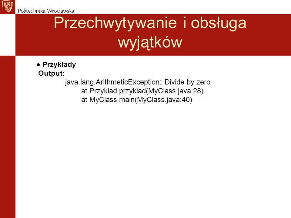 Przechwytywanie i obsługa wyjątków Przykłady Output: java.lang.ArithmeticException: Divide by zero at Przyklad.przyklad(MyClass.java:28) at MyClass.main(MyClass.java:40)