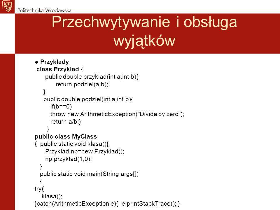 Przechwytywanie i obsługa wyjątków Przykłady class Przyklad { public double przyklad(int a,int b){ return podziel(a,b); } public double podziel(int a,int b){ if(b==0) throw new ArithmeticException( Divide by zero ); return a/b;} } public class MyClass { public static void klasa(){ Przyklad np=new Przyklad(); np.przyklad(1,0); } public static void main(String args[]) { try{ klasa(); }catch(ArithmeticException e){ e.printStackTrace(); }