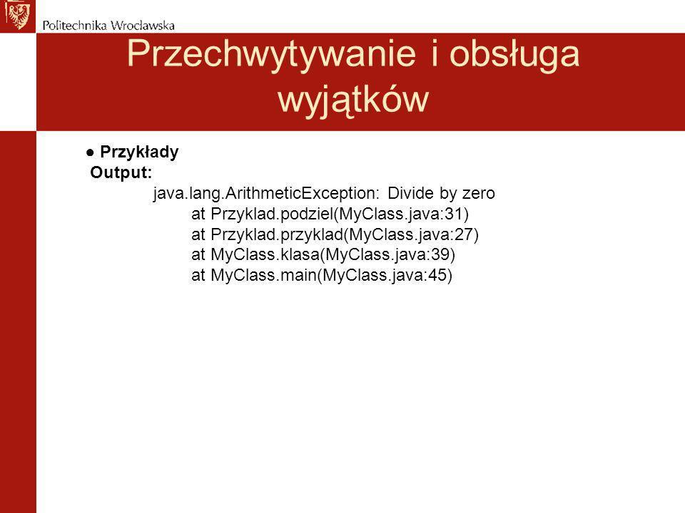 Przechwytywanie i obsługa wyjątków Przykłady Output: java.lang.ArithmeticException: Divide by zero at Przyklad.podziel(MyClass.java:31) at Przyklad.przyklad(MyClass.java:27) at MyClass.klasa(MyClass.java:39) at MyClass.main(MyClass.java:45)
