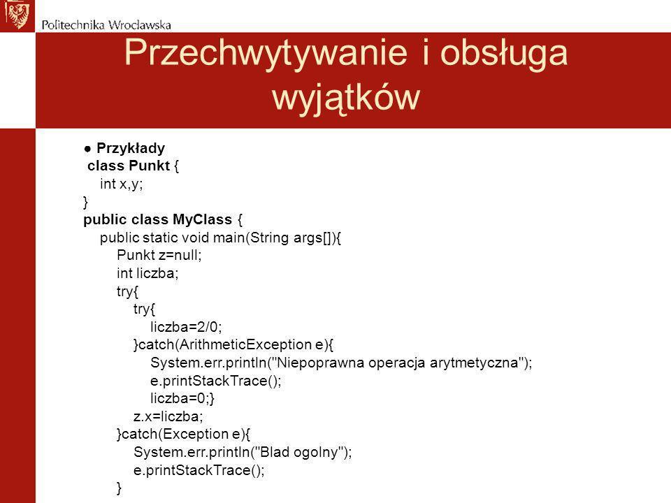 Przechwytywanie i obsługa wyjątków Przykłady class Punkt { int x,y; } public class MyClass { public static void main(String args[]){ Punkt z=null; int