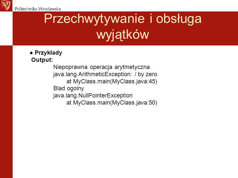 Przechwytywanie i obsługa wyjątków Przykłady Output: Niepoprawna operacja arytmetyczna java.lang.ArithmeticException: / by zero at MyClass.main(MyClas
