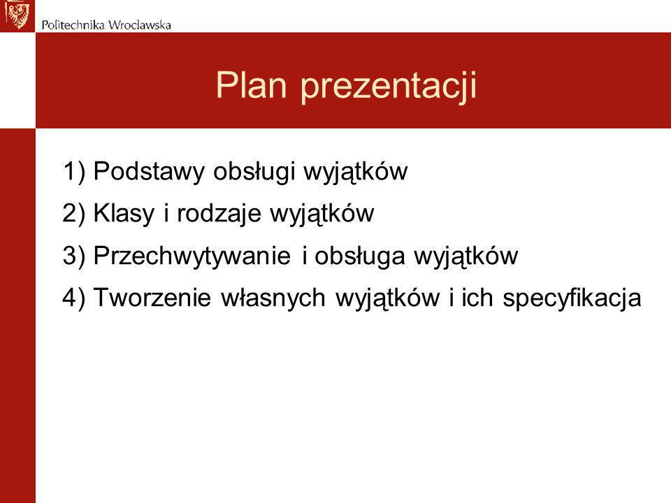 Plan prezentacji 1) Podstawy obsługi wyjątków 2) Klasy i rodzaje wyjątków 3) Przechwytywanie i obsługa wyjątków 4) Tworzenie własnych wyjątków i ich specyfikacja