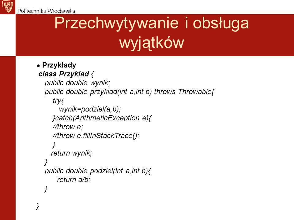 Przechwytywanie i obsługa wyjątków Przykłady class Przyklad { public double wynik; public double przyklad(int a,int b) throws Throwable{ try{ wynik=podziel(a,b); }catch(ArithmeticException e){ //throw e; //throw e.fillInStackTrace(); } return wynik; } public double podziel(int a,int b){ return a/b; } }