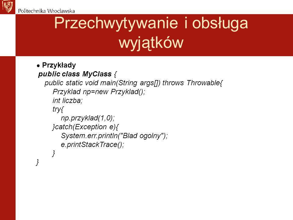 Przechwytywanie i obsługa wyjątków Przykłady public class MyClass { public static void main(String args[]) throws Throwable{ Przyklad np=new Przyklad(); int liczba; try{ np.przyklad(1,0); }catch(Exception e){ System.err.println( Blad ogolny ); e.printStackTrace(); }
