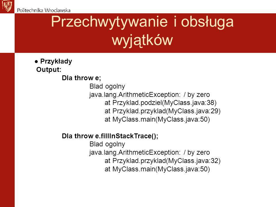 Przechwytywanie i obsługa wyjątków Przykłady Output: Dla throw e; Blad ogolny java.lang.ArithmeticException: / by zero at Przyklad.podziel(MyClass.java:38) at Przyklad.przyklad(MyClass.java:29) at MyClass.main(MyClass.java:50) Dla throw e.fillInStackTrace(); Blad ogolny java.lang.ArithmeticException: / by zero at Przyklad.przyklad(MyClass.java:32) at MyClass.main(MyClass.java:50)