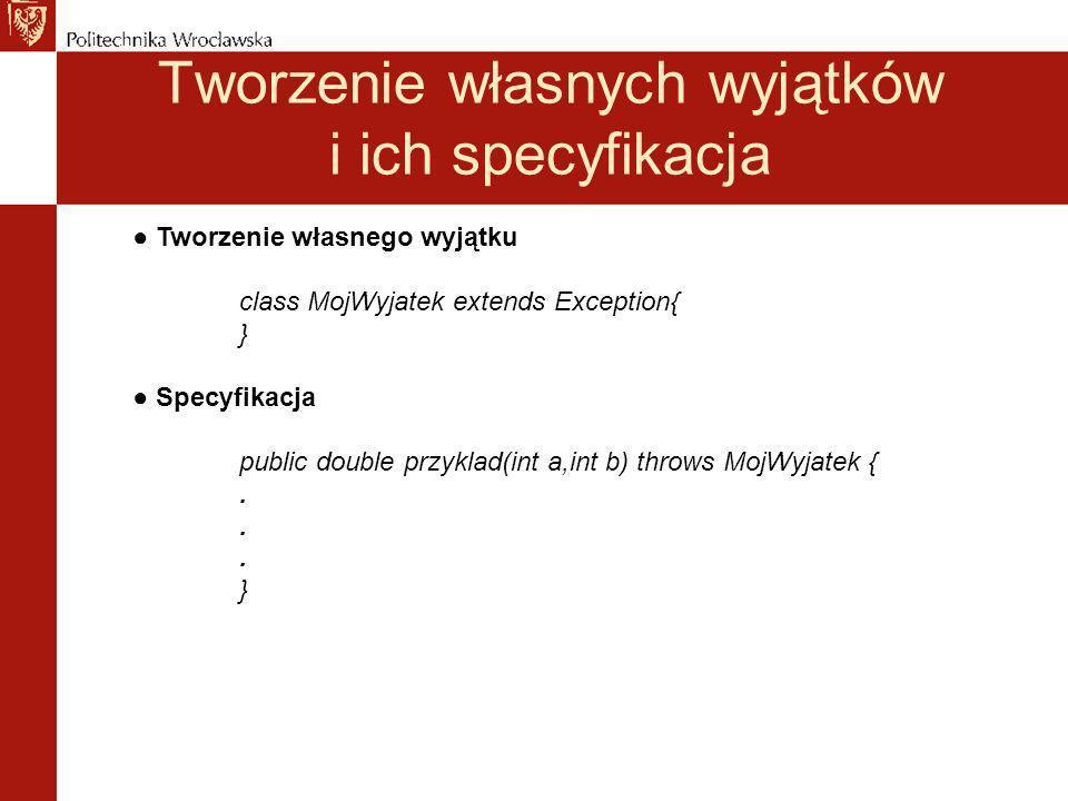 Tworzenie własnych wyjątków i ich specyfikacja Tworzenie własnego wyjątku class MojWyjatek extends Exception{ } Specyfikacja public double przyklad(int a,int b) throws MojWyjatek {.