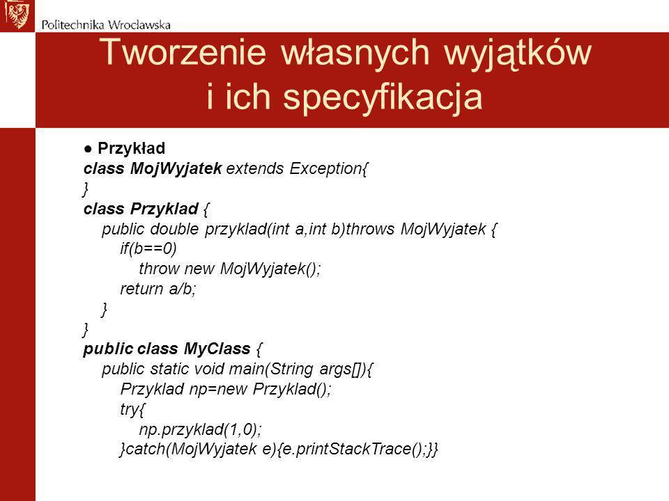 Tworzenie własnych wyjątków i ich specyfikacja Przykład class MojWyjatek extends Exception{ } class Przyklad { public double przyklad(int a,int b)throws MojWyjatek { if(b==0) throw new MojWyjatek(); return a/b; } public class MyClass { public static void main(String args[]){ Przyklad np=new Przyklad(); try{ np.przyklad(1,0); }catch(MojWyjatek e){e.printStackTrace();}}