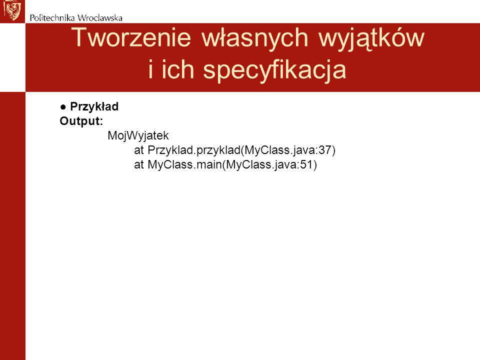 Tworzenie własnych wyjątków i ich specyfikacja Przykład Output: MojWyjatek at Przyklad.przyklad(MyClass.java:37) at MyClass.main(MyClass.java:51)