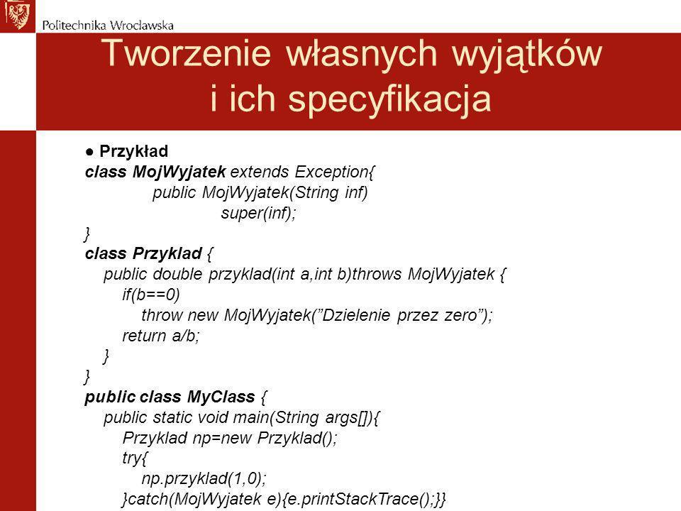 Tworzenie własnych wyjątków i ich specyfikacja Przykład class MojWyjatek extends Exception{ public MojWyjatek(String inf) super(inf); } class Przyklad { public double przyklad(int a,int b)throws MojWyjatek { if(b==0) throw new MojWyjatek(Dzielenie przez zero); return a/b; } public class MyClass { public static void main(String args[]){ Przyklad np=new Przyklad(); try{ np.przyklad(1,0); }catch(MojWyjatek e){e.printStackTrace();}}