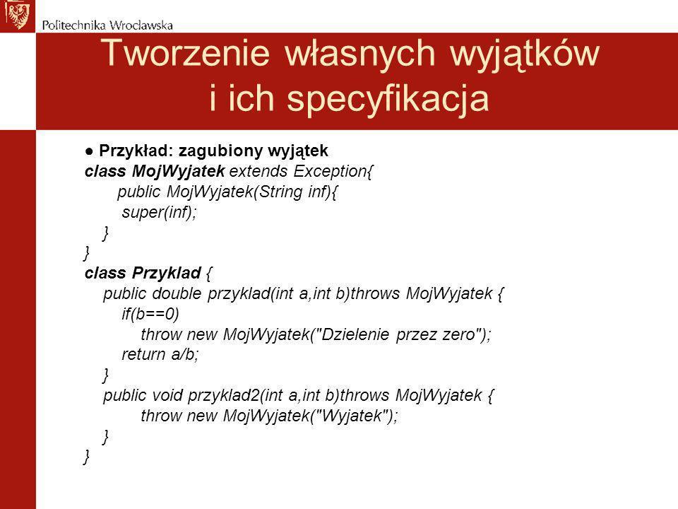 Tworzenie własnych wyjątków i ich specyfikacja Przykład: zagubiony wyjątek class MojWyjatek extends Exception{ public MojWyjatek(String inf){ super(inf); } class Przyklad { public double przyklad(int a,int b)throws MojWyjatek { if(b==0) throw new MojWyjatek( Dzielenie przez zero ); return a/b; } public void przyklad2(int a,int b)throws MojWyjatek { throw new MojWyjatek( Wyjatek ); }