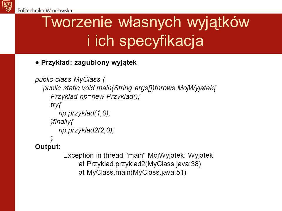 Tworzenie własnych wyjątków i ich specyfikacja Przykład: zagubiony wyjątek public class MyClass { public static void main(String args[])throws MojWyjatek{ Przyklad np=new Przyklad(); try{ np.przyklad(1,0); }finally{ np.przyklad2(2,0); } Output: Exception in thread main MojWyjatek: Wyjatek at Przyklad.przyklad2(MyClass.java:38) at MyClass.main(MyClass.java:51)