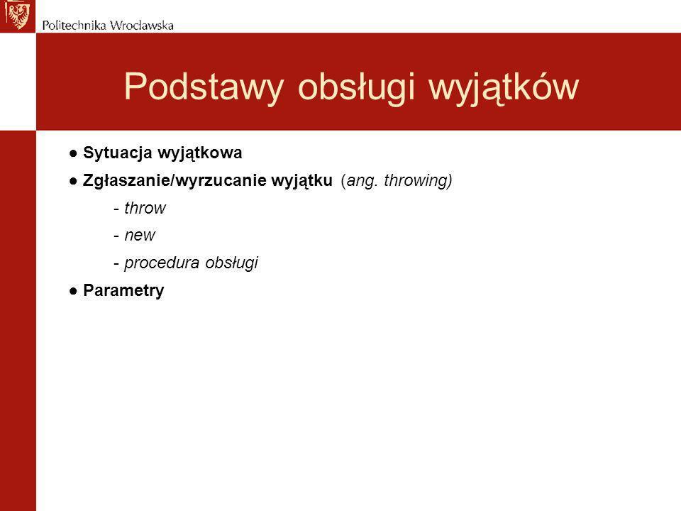Podstawy obsługi wyjątków Sytuacja wyjątkowa Zgłaszanie/wyrzucanie wyjątku(ang. throwing) - throw - new - procedura obsługi Parametry
