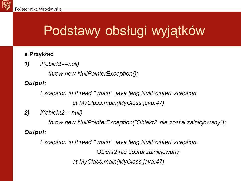 Podstawy obsługi wyjątków Przykład 1)if(obiekt==null) throw new NullPointerException(); Output: Exception in thread main java.lang.NullPointerException at MyClass.main(MyClass.java:47) 2)if(obiekt2==null) throw new NullPointerException(Obiekt2 nie został zainicjowany); Output: Exception in thread main java.lang.NullPointerException: Obiekt2 nie został zainicjowany at MyClass.main(MyClass.java:47)
