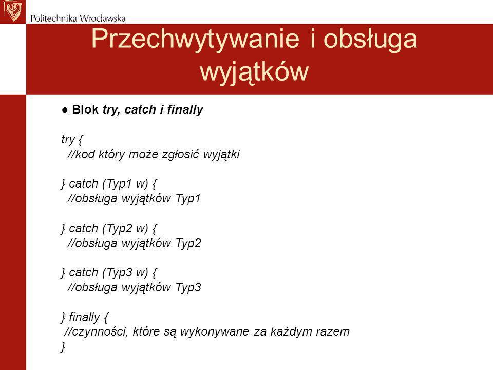 Przechwytywanie i obsługa wyjątków Blok try, catch i finally try { //kod który może zgłosić wyjątki } catch (Typ1 w) { //obsługa wyjątków Typ1 } catch (Typ2 w) { //obsługa wyjątków Typ2 } catch (Typ3 w) { //obsługa wyjątków Typ3 } finally { //czynności, które są wykonywane za każdym razem }