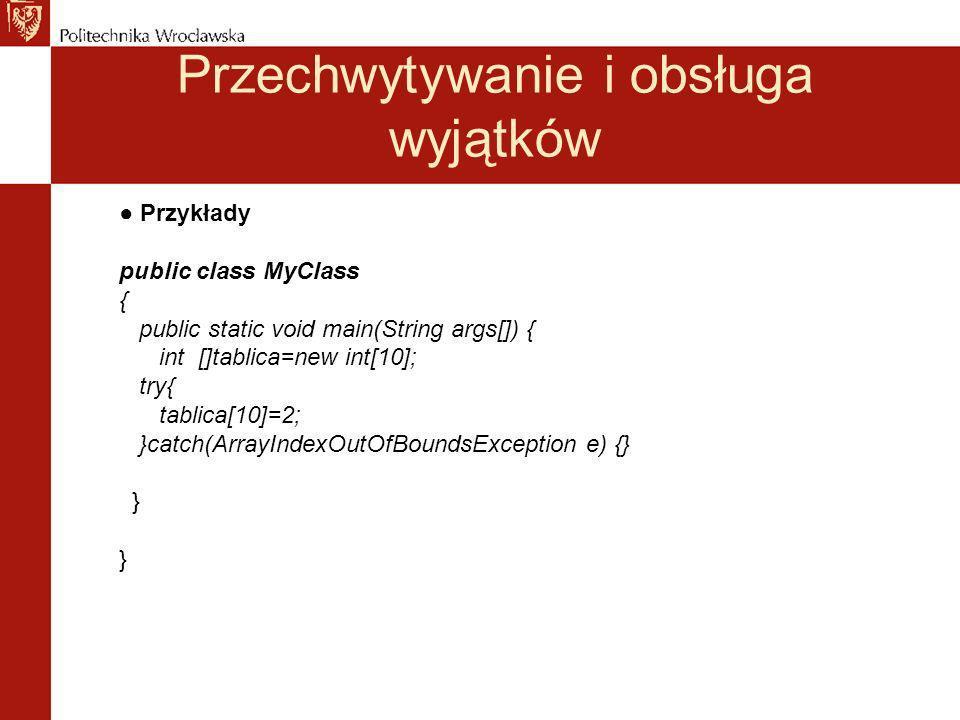 Przechwytywanie i obsługa wyjątków Przykłady class Punkt { int x,y; } public class MyClass { public static void main(String args[]){ Punkt z=null; int liczba; try{ liczba=2/0; }catch(ArithmeticException e){ System.err.println( Niepoprawna operacja arytmetyczna ); e.printStackTrace(); liczba=0;} z.x=liczba; }catch(Exception e){ System.err.println( Blad ogolny ); e.printStackTrace(); }
