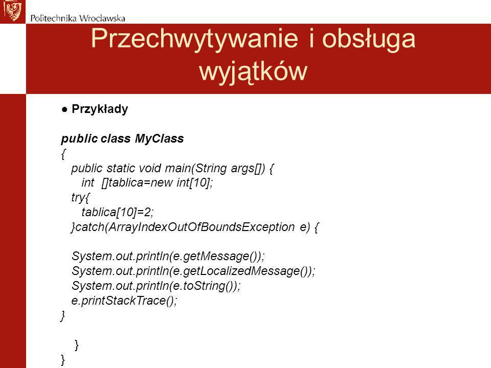 Przechwytywanie i obsługa wyjątków Przykłady public class MyClass { public static void main(String args[]) { int []tablica=new int[10]; try{ tablica[10]=2; }catch(ArrayIndexOutOfBoundsException e) { System.out.println(e.getMessage()); System.out.println(e.getLocalizedMessage()); System.out.println(e.toString()); e.printStackTrace(); } }