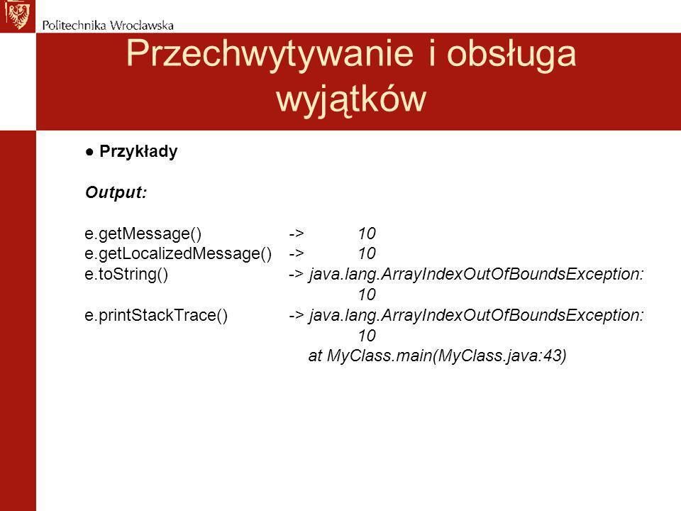 Przechwytywanie i obsługa wyjątków Przykłady Output: e.getMessage() ->10 e.getLocalizedMessage() ->10 e.toString()-> java.lang.ArrayIndexOutOfBoundsException: 10 e.printStackTrace()-> java.lang.ArrayIndexOutOfBoundsException: 10 at MyClass.main(MyClass.java:43)
