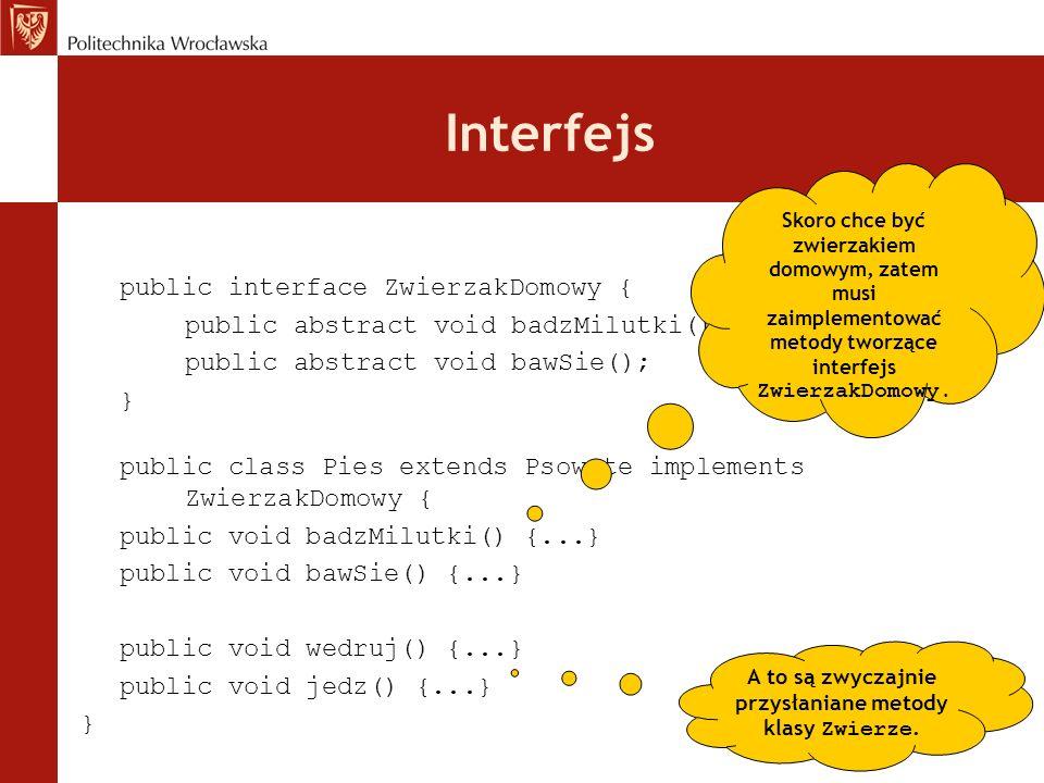 Interfejs public interface ZwierzakDomowy { public abstract void badzMilutki(); public abstract void bawSie(); } public class Pies extends Psowate imp