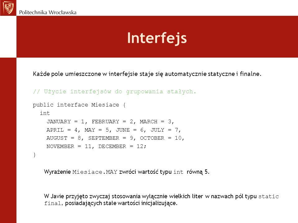 Interfejs Każde pole umieszczone w interfejsie staje się automatycznie statyczne i finalne. // Użycie interfejsów do grupowania stałych. public interf