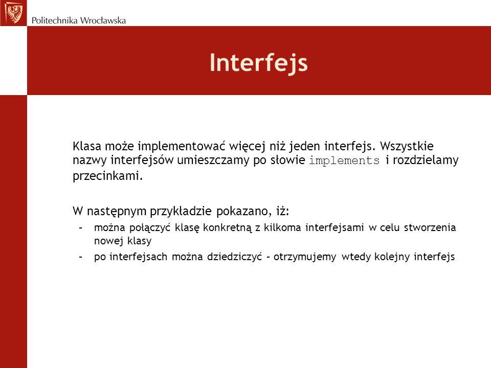 Interfejs Klasa może implementować więcej niż jeden interfejs. Wszystkie nazwy interfejsów umieszczamy po słowie implements i rozdzielamy przecinkami.