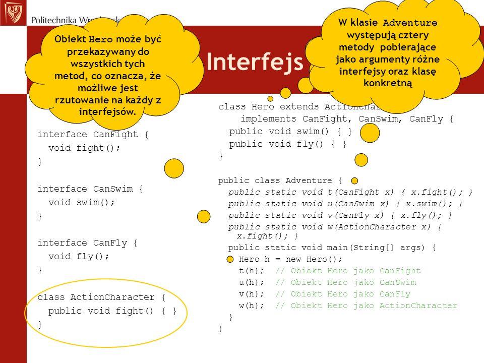 Interfejs // Wiele interfejsów. interface CanFight { void fight(); } interface CanSwim { void swim(); } interface CanFly { void fly(); } class ActionC
