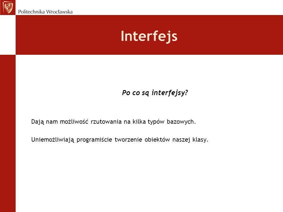 Interfejs Po co są interfejsy? Dają nam możliwość rzutowania na kilka typów bazowych. Uniemożliwiają programiście tworzenie obiektów naszej klasy.