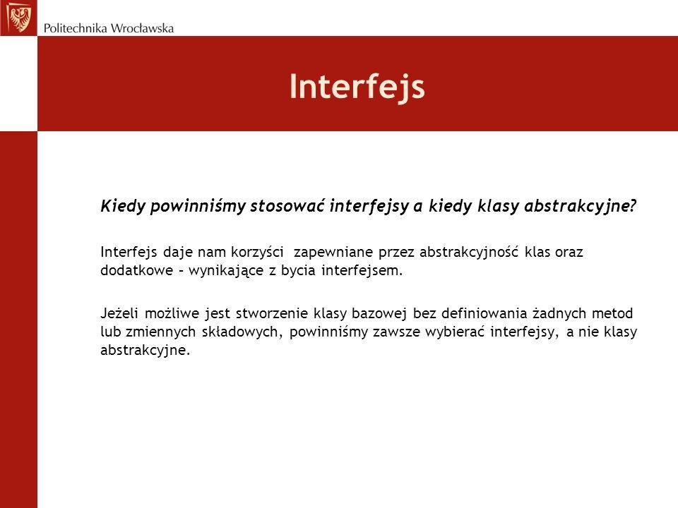 Interfejs Kiedy powinniśmy stosować interfejsy a kiedy klasy abstrakcyjne? Interfejs daje nam korzyści zapewniane przez abstrakcyjność klas oraz dodat