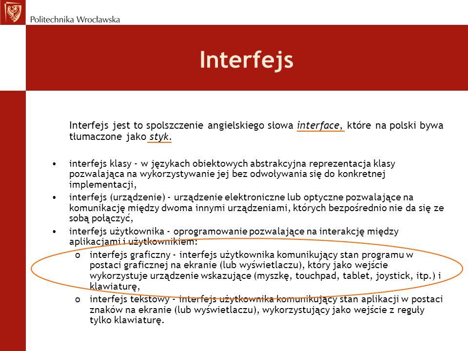 Interfejs Interfejs jest to spolszczenie angielskiego słowa interface, które na polski bywa tłumaczone jako styk. interfejs klasy - w językach obiekto