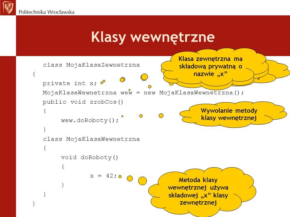 Klasy wewnętrzne class MojaKlasaZewnetrzna { private int x; MojaKlasaWewnetrzna wew = new MojaKlasaWewnetrzna(); public void zrobCos() { wew.doRoboty(