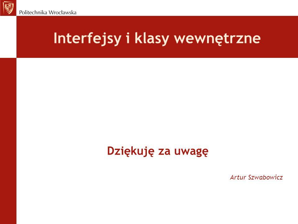 Interfejsy i klasy wewnętrzne Dziękuję za uwagę Artur Szwabowicz