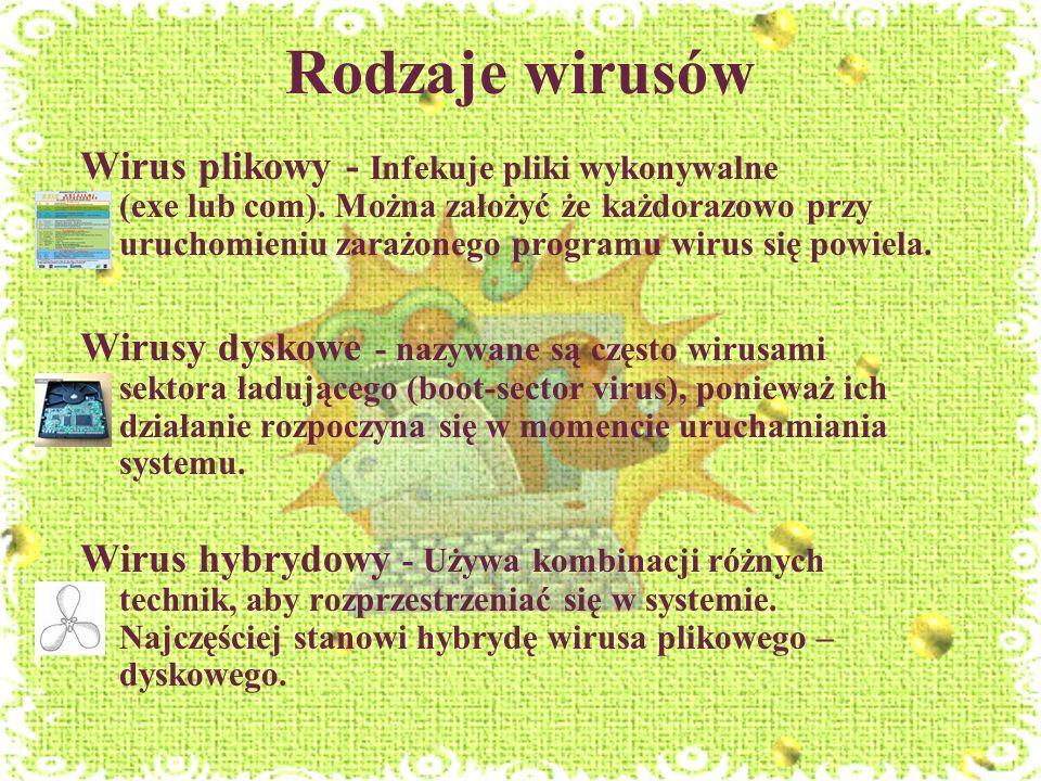 Rodzaje wirusów Wirus plikowy - Infekuje pliki wykonywalne (exe lub com). Można założyć że każdorazowo przy uruchomieniu zarażonego programu wirus się