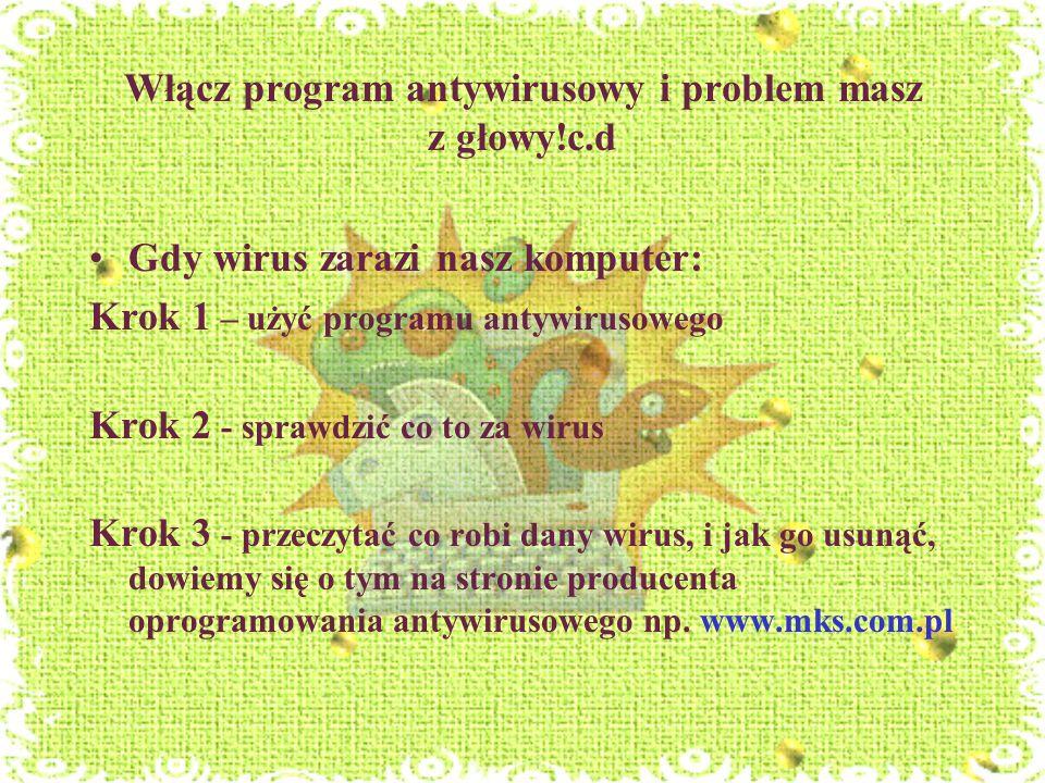Włącz program antywirusowy i problem masz z głowy!c.d Gdy wirus zarazi nasz komputer: Krok 1 – użyć programu antywirusowego Krok 2 - sprawdzić co to z