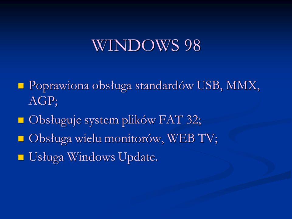 WINDOWS 98 Poprawiona obsługa standardów USB, MMX, AGP; Poprawiona obsługa standardów USB, MMX, AGP; Obsługuje system plików FAT 32; Obsługuje system