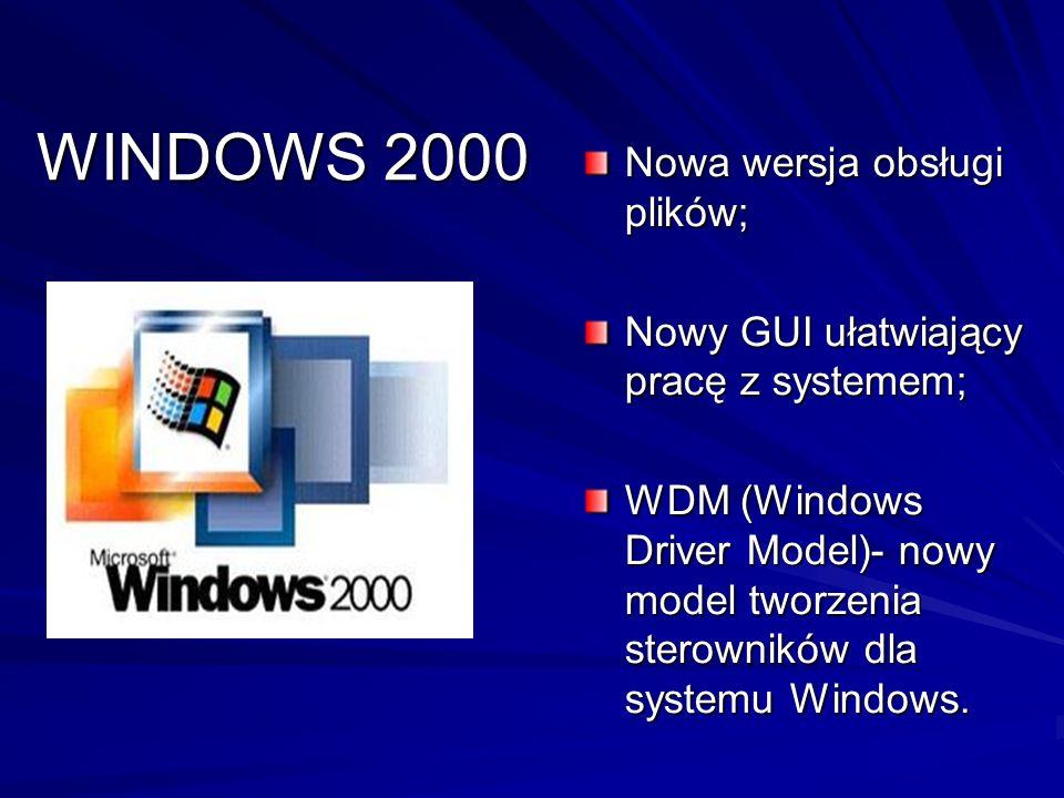 WINDOWS 2000 Nowa wersja obsługi plików; Nowy GUI ułatwiający pracę z systemem; WDM (Windows Driver Model)- nowy model tworzenia sterowników dla syste