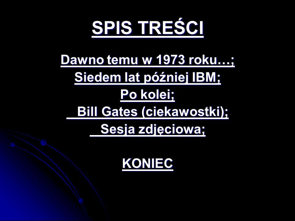SPIS TREŚCI Dawno temu w 1973 roku…; Siedem lat później IBM; Po kolei; Bill Gates (ciekawostki); Bill Gates (ciekawostki); Sesja zdjęciowa; Sesja zdję