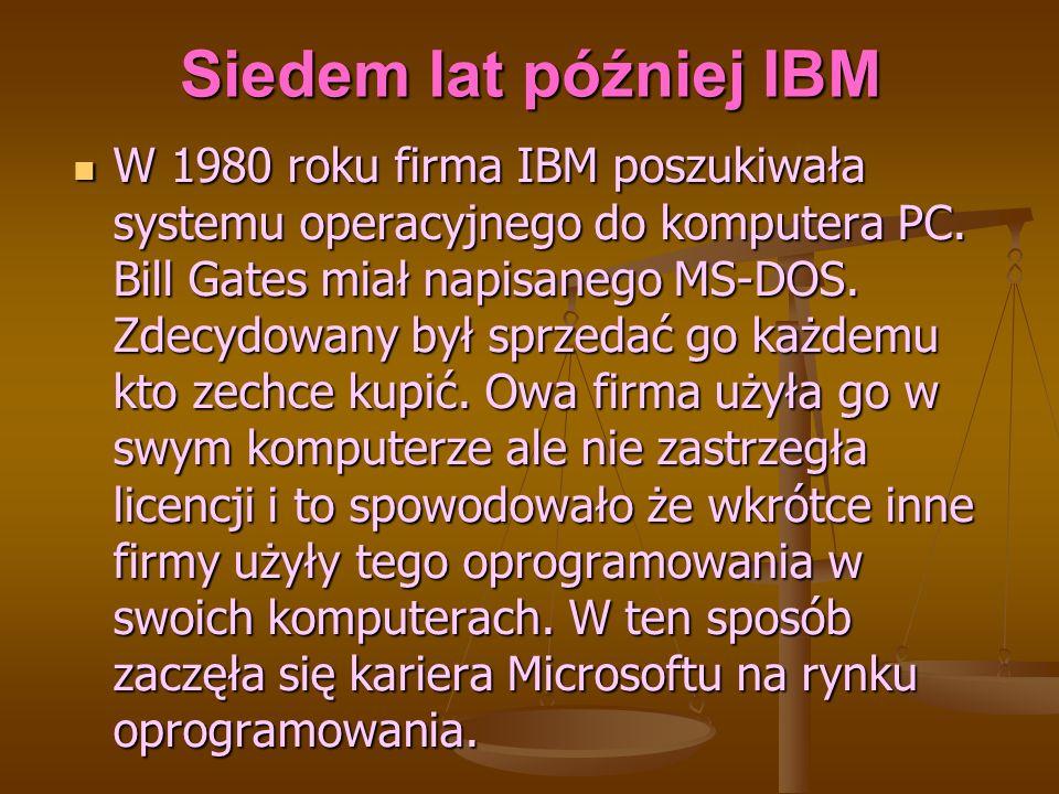 Siedem lat później IBM W 1980 roku firma IBM poszukiwała systemu operacyjnego do komputera PC. Bill Gates miał napisanego MS-DOS. Zdecydowany był sprz