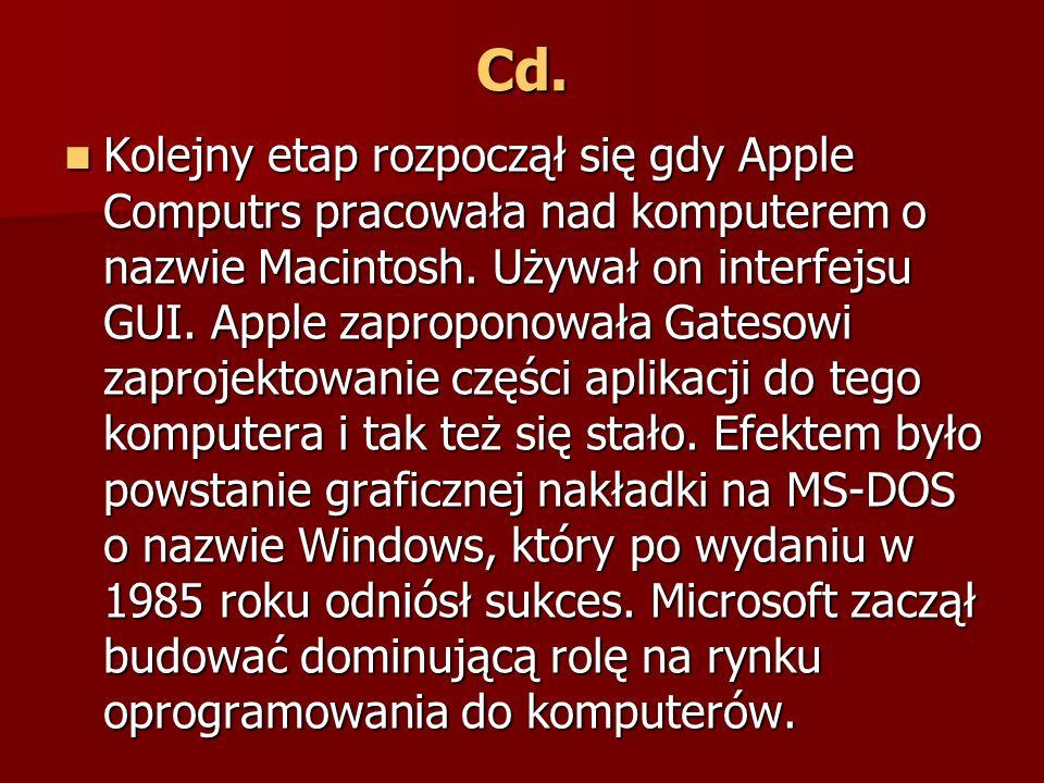 Cd. Kolejny etap rozpoczął się gdy Apple Computrs pracowała nad komputerem o nazwie Macintosh. Używał on interfejsu GUI. Apple zaproponowała Gatesowi
