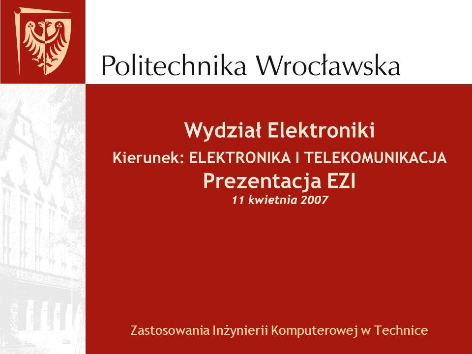 Wydział Elektroniki Kierunek: ELEKTRONIKA I TELEKOMUNIKACJA Prezentacja EZI 11 kwietnia 2007 Zastosowania Inżynierii Komputerowej w Technice