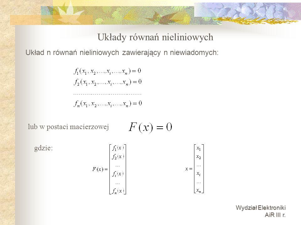 Wydział Elektroniki AiR III r. Układy równań nieliniowych Układ n równań nieliniowych zawierający n niewiadomych: lub w postaci macierzowej gdzie: