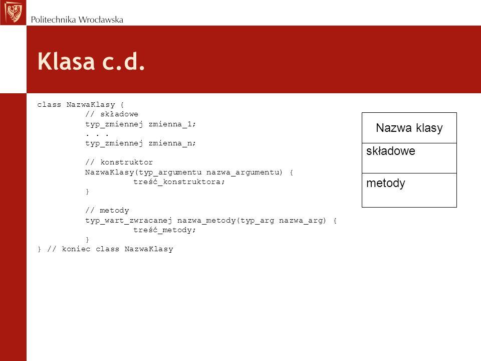 Klasa c.d. class NazwaKlasy { // składowe typ_zmiennej zmienna_1;... typ_zmiennej zmienna_n; // konstruktor NazwaKlasy(typ_argumentu nazwa_argumentu)