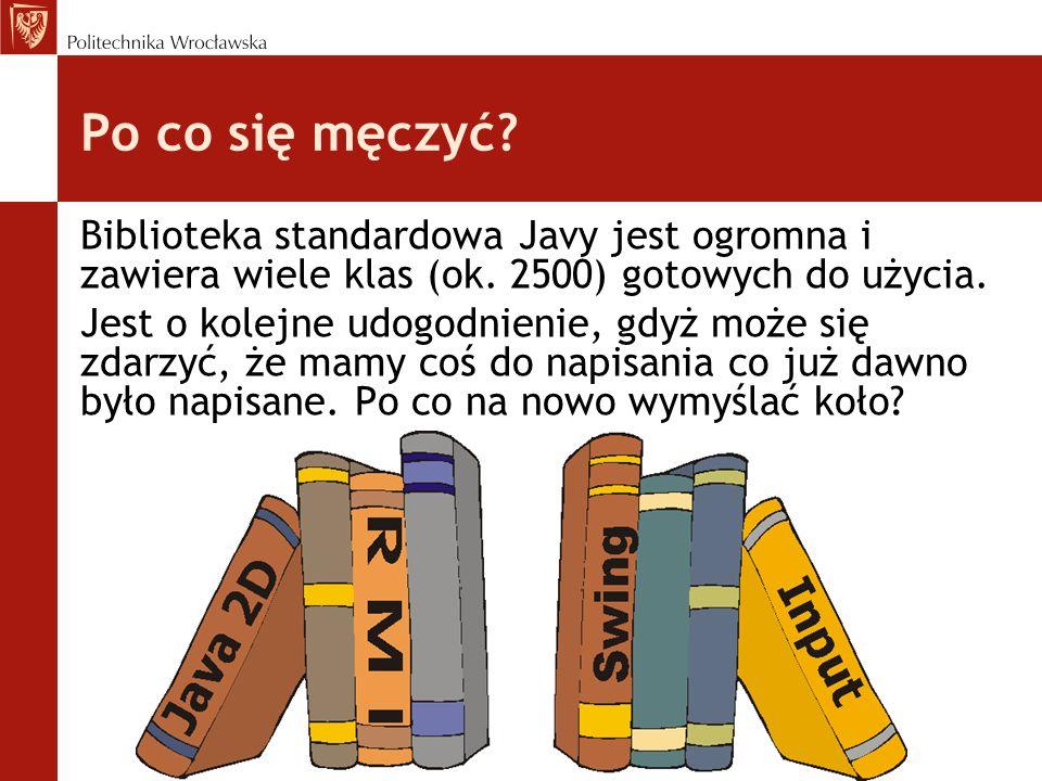 Po co się męczyć? Biblioteka standardowa Javy jest ogromna i zawiera wiele klas (ok. 2500) gotowych do użycia. Jest o kolejne udogodnienie, gdyż może