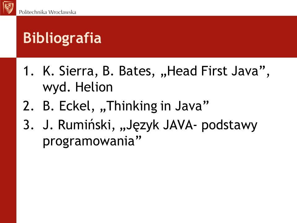 Bibliografia 1.K. Sierra, B. Bates, Head First Java, wyd. Helion 2.B. Eckel, Thinking in Java 3.J. Rumiński, Język JAVA- podstawy programowania