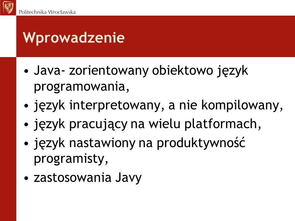 Wprowadzenie Java- zorientowany obiektowo język programowania, język interpretowany, a nie kompilowany, język pracujący na wielu platformach, język na