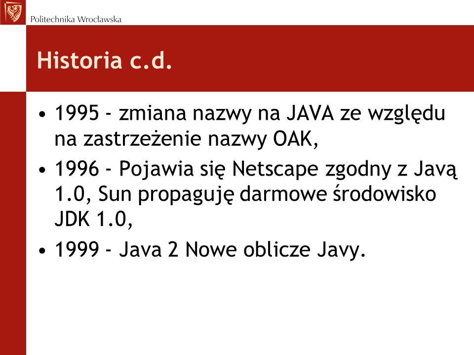 Historia c.d. 1995 - zmiana nazwy na JAVA ze względu na zastrzeżenie nazwy OAK, 1996 - Pojawia się Netscape zgodny z Javą 1.0, Sun propaguję darmowe ś
